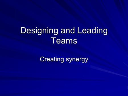 Designing and Leading Teams Creating synergy. Groups versus Teams What are the features of groups versus teams? How are they different.