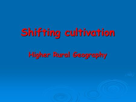 Shifting cultivation Higher Rural Geography Introduction Shifting cultivation is now confined to the humid tropics of South America, Africa and South.