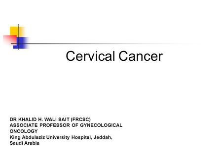 Cervical Cancer DR KHALID H. WALI SAIT (FRCSC) ASSOCIATE PROFESSOR OF GYNECOLOGICAL ONCOLOGY King Abdulaziz University Hospital, Jeddah, Saudi Arabia.