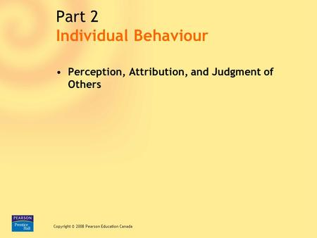 Chapter 3/ Slide 1 Copyright © 2008 Pearson Education Canada Part 2 Perception, Attribution, and Judgment of Others Copyright © 2008 Pearson Education.