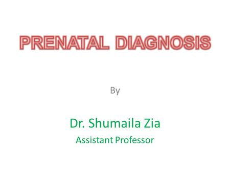 By Dr. Shumaila Zia Assistant Professor. Prenatal Diagnosis Over the last 4 decades, the genetic basis of an increasing number of diseases is becoming.