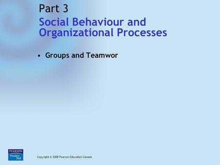 Chapter 7 / Slide 1 Copyright © 2008 Pearson Education Canada Part 3 Groups and Teamwor Copyright © 2008 Pearson Education Canada Social Behaviour and.