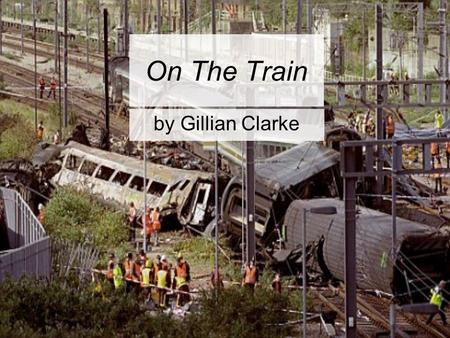 On The Train by Gillian Clarke. On the Train Cradled through England between flooded fields rocking, rocking the rails, my headphones on, the black box.