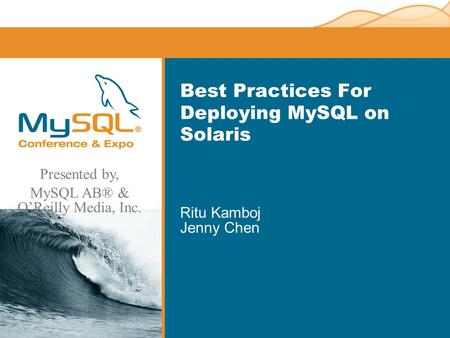 Presented by, MySQL AB® & OReilly Media, Inc. Best Practices For Deploying MySQL on Solaris Ritu Kamboj Jenny Chen.