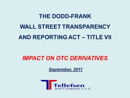 September, 2011 THE DODD-FRANK WALL STREET TRANSPARENCY AND REPORTING ACT – TITLE VII IMPACT ON OTC DERIVATIVES.