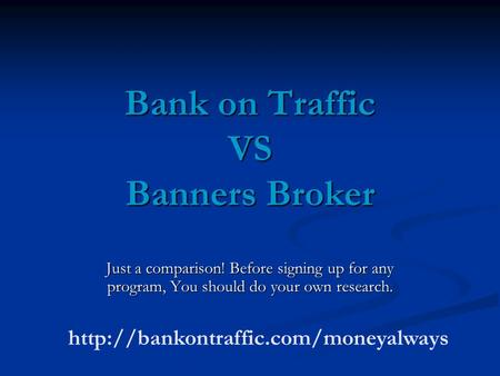 Bank on Traffic VS Banners Broker Just a comparison! Before signing up for any program, You should do your own research.