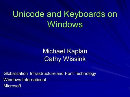 Unicode and Keyboards on Windows Michael Kaplan Cathy Wissink Globalization Infrastructure and Font Technology Windows International Microsoft.