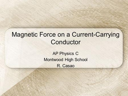 Magnetic Force on a Current-Carrying Conductor AP Physics C Montwood High School R. Casao.