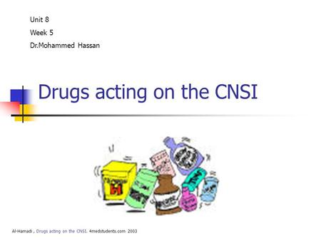 Drugs acting on the CNSI Unit 8 Week 5 Dr.Mohammed Hassan Al-Hamadi, Drugs acting on the CNSI. 4medstudents.com 2003.