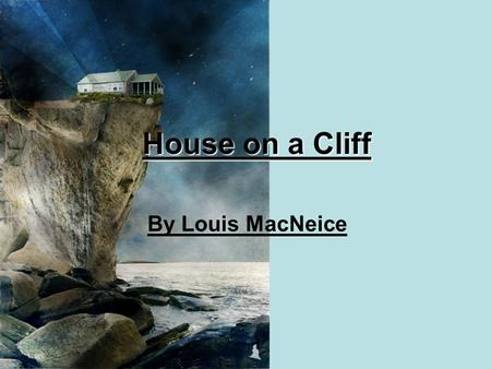 House on a Cliff By Louis MacNeice. Indoors the tang of a tiny oil lamp. Outdoors The winking signal on the waste of sea. Indoors the sound of the wind.