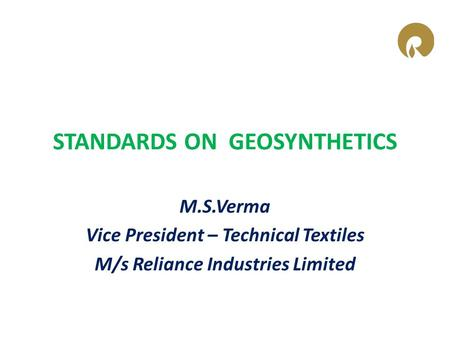 STANDARDS ON GEOSYNTHETICS M.S.Verma Vice President – Technical Textiles M/s Reliance Industries Limited.