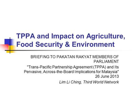 TPPA and Impact on Agriculture, Food Security & Environment BRIEFING TO PAKATAN RAKYAT MEMBERS OF PARLIAMENT Trans-Pacific Partnership Agreement (TPPA)