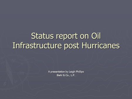 Status report on Oil Infrastructure post Hurricanes A presentation by Leigh Phillips Biehl & Co., L.P.