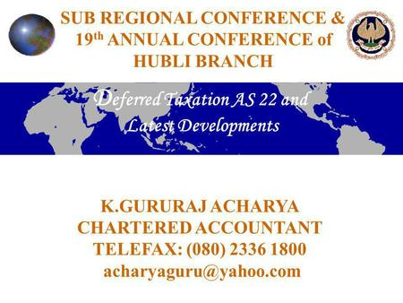 SUB REGIONAL CONFERENCE & 19 th ANNUAL CONFERENCE of HUBLI BRANCH D eferred Taxation AS 22 and Latest Developments K.GURURAJ ACHARYA CHARTERED ACCOUNTANT.