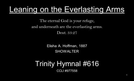 Leaning on the Everlasting Arms The eternal God is your refuge, and underneath are the everlasting arms. Deut. 33:27 Elisha A. Hoffman, 1887 SHOWALTER.