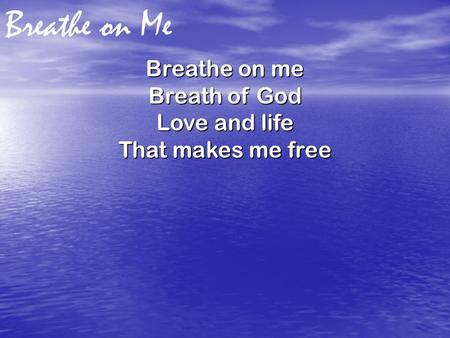 Breathe on Me Breathe on me Breath of God Love and life That makes me free.