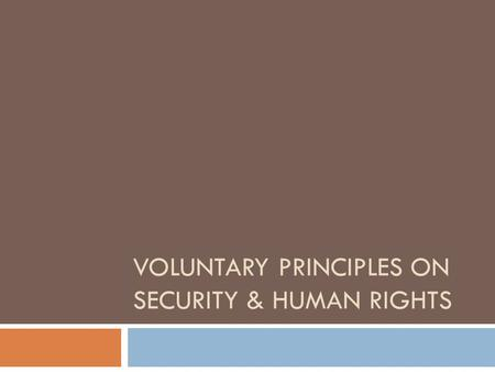VOLUNTARY PRINCIPLES ON SECURITY & HUMAN RIGHTS. What are the Voluntary Principles? Tripartite, multi-stakeholder initiative Initiated in 2000 by UK Foreign.