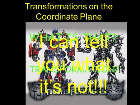 Transformations on the Coordinate Plane WHAT IS THAT? TRANSFORMATION? I can tell you what its not!!!