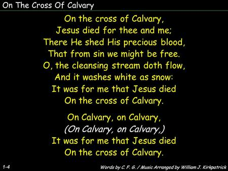 On The Cross Of Calvary 1-4 On the cross of Calvary, Jesus died for thee and me; There He shed His precious blood, That from sin we might be free. O, the.