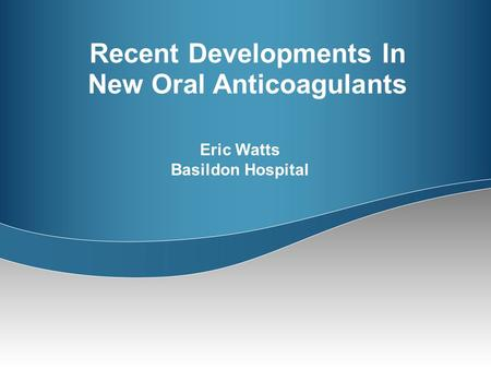 Recent Developments In New Oral Anticoagulants Eric Watts Basildon Hospital.