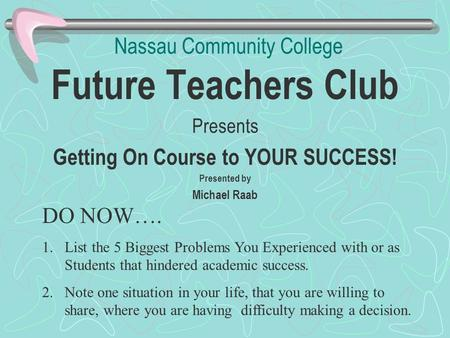 Nassau Community College Future Teachers Club Presents Getting On Course to YOUR SUCCESS! Presented by Michael Raab DO NOW…. 1.List the 5 Biggest Problems.