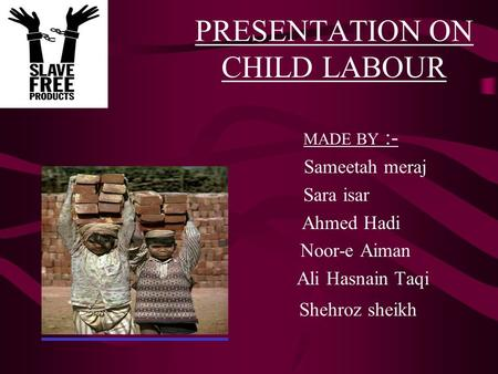 PRESENTATION ON CHILD LABOUR MADE BY :- Sameetah meraj Sara isar Ahmed Hadi Noor-e Aiman Ali Hasnain Taqi Shehroz sheikh.