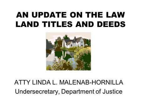 AN UPDATE ON THE LAW LAND TITLES AND DEEDS ATTY LINDA L. MALENAB-HORNILLA Undersecretary, Department of Justice.
