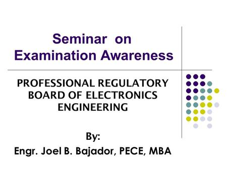 Seminar on Examination Awareness PROFESSIONAL REGULATORY BOARD OF ELECTRONICS ENGINEERING By: Engr. Joel B. Bajador, PECE, MBA.