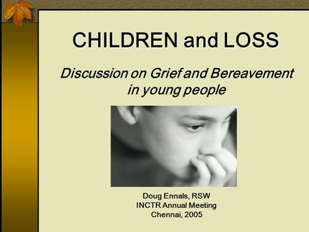 Discussion on Grief and Bereavement in young people Doug Ennals, RSW INCTR Annual Meeting Chennai, 2005 CHILDREN and LOSS.