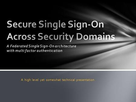 A Federated Single Sign-On architecture with multi factor authentication A high level yet somewhat technical presentation.