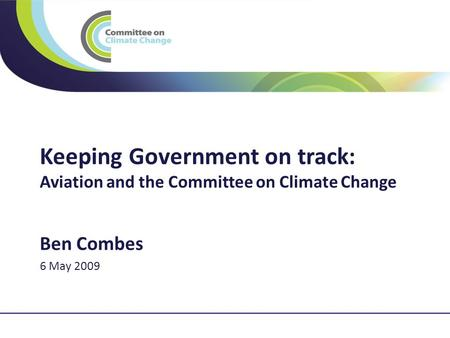 1 Keeping Government on track: Aviation and the Committee on Climate Change Ben Combes 6 May 2009.
