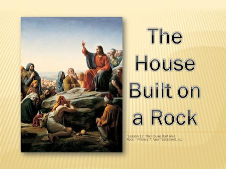 """Lesson 12: The House Built on a Rock,"" Primary 7: New Testament, 41"