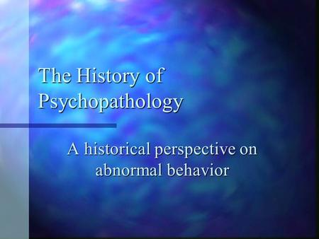 The History of Psychopathology A historical perspective on abnormal behavior.