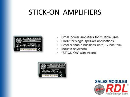 STICK-ON AMPLIFIERS Small power amplifiers for multiple uses Great for single speaker applications Smaller than a business card, ½ inch thick Mounts anywhere.