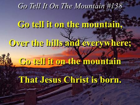 Go Tell It On The Mountain #138 Go tell it on the mountain, Over the hills and everywhere; Go tell it on the mountain That Jesus Christ is born. Go tell.