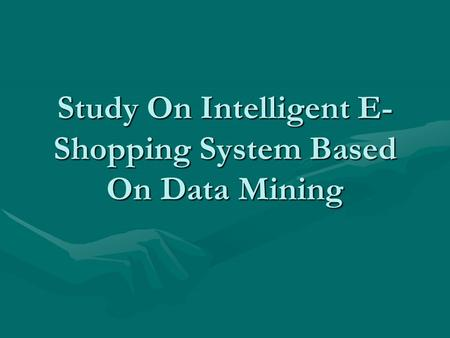 Study On Intelligent E- Shopping System Based On Data Mining.