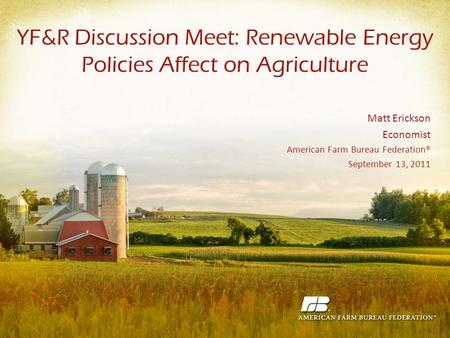 YF&R Discussion Meet: Renewable Energy Policies Affect on Agriculture Matt Erickson Economist American Farm Bureau Federation® September 13, 2011.