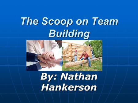 The Scoop on Team Building By: Nathan Hankerson. Questions on Team Building What is Team Building? What is Team Building? What is Team Building doing.