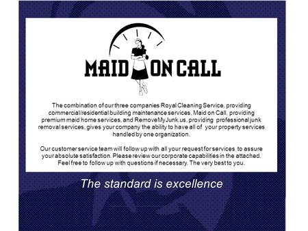 The standard is excellence The combination of our three companies Royal Cleaning Service, providing commercial/residential building maintenance services,