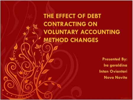 THE EFFECT OF DEBT CONTRACTING ON VOLUNTARY ACCOUNTING METHOD CHANGES Presented By: Ira geraldina Intan Oviantari Nova Novita.