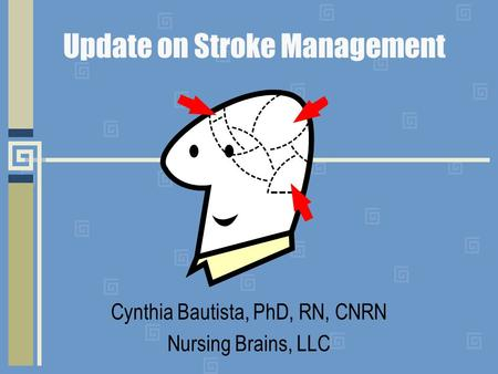 Update on Stroke Management Cynthia Bautista, PhD, RN, CNRN Nursing Brains, LLC.