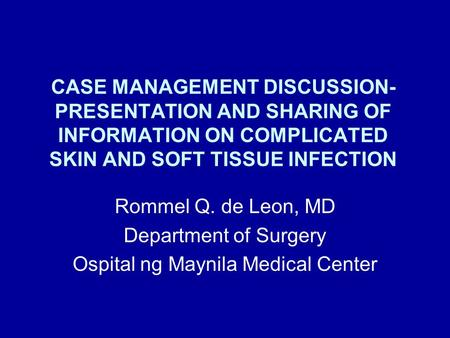 CASE MANAGEMENT DISCUSSION- PRESENTATION AND SHARING OF INFORMATION ON COMPLICATED SKIN AND SOFT TISSUE INFECTION Rommel Q. de Leon, MD Department of Surgery.