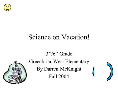 Science on Vacation! 3 rd /6 th Grade Greenbriar West Elementary By Darren McKnight Fall 2004.