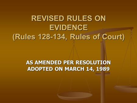 REVISED RULES ON EVIDENCE (Rules 128-134, Rules of Court) AS AMENDED PER RESOLUTION ADOPTED ON MARCH 14, 1989.