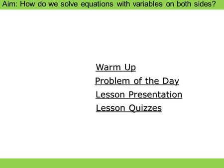 Aim: How do we solve equations with variables on both sides? Warm Up Warm Up Lesson Presentation Lesson Presentation Problem of the Day Problem of the.