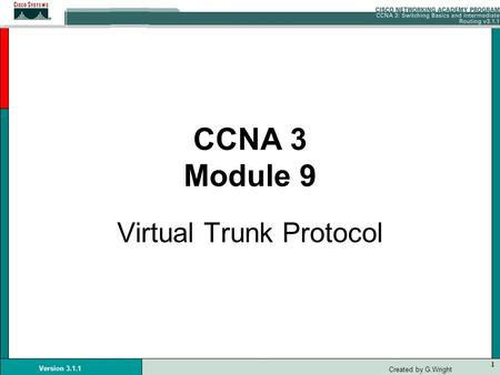 1 Version 3.1.1 Created by G.Wright CCNA 3 Module 9 Virtual Trunk Protocol.