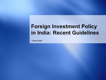 12 March 2009 Foreign Investment Policy in India: Recent Guidelines.