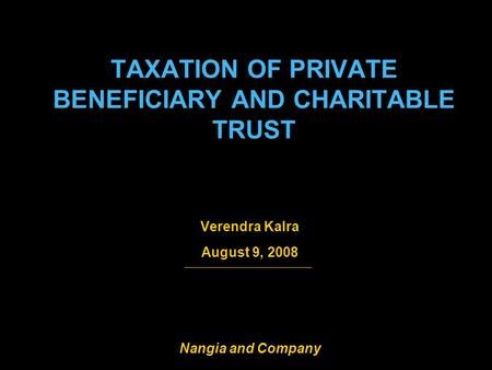 1 Nangia and Company TAXATION OF PRIVATE BENEFICIARY AND CHARITABLE TRUST Verendra Kalra August 9, 2008.