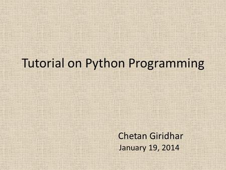 Tutorial on Python Programming Chetan Giridhar January 19, 2014.
