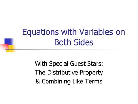 Equations with Variables on Both Sides With Special Guest Stars: The Distributive Property & Combining Like Terms.